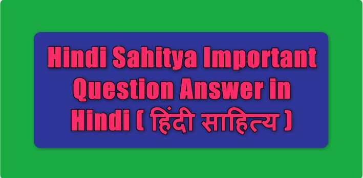 Hindi Sahitya Important Question Answer in Hindi ( हिंदी साहित्य )
