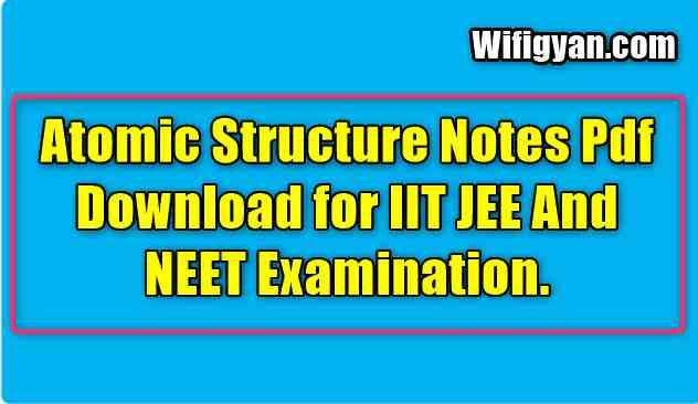 Atomic Structure Notes Pdf Download for IIT JEE And NEET Examination.