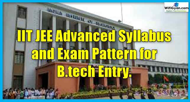 IIT JEE Advanced Syllabus and Exam Pattern for B.tech Entry.